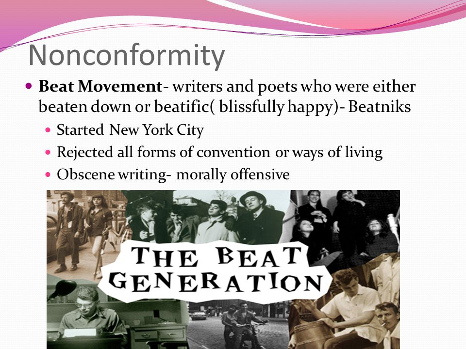 Nonconformity Beat Movement- writers and poets who were either beaten down or beatific( blissfully happy)- Beatniks.