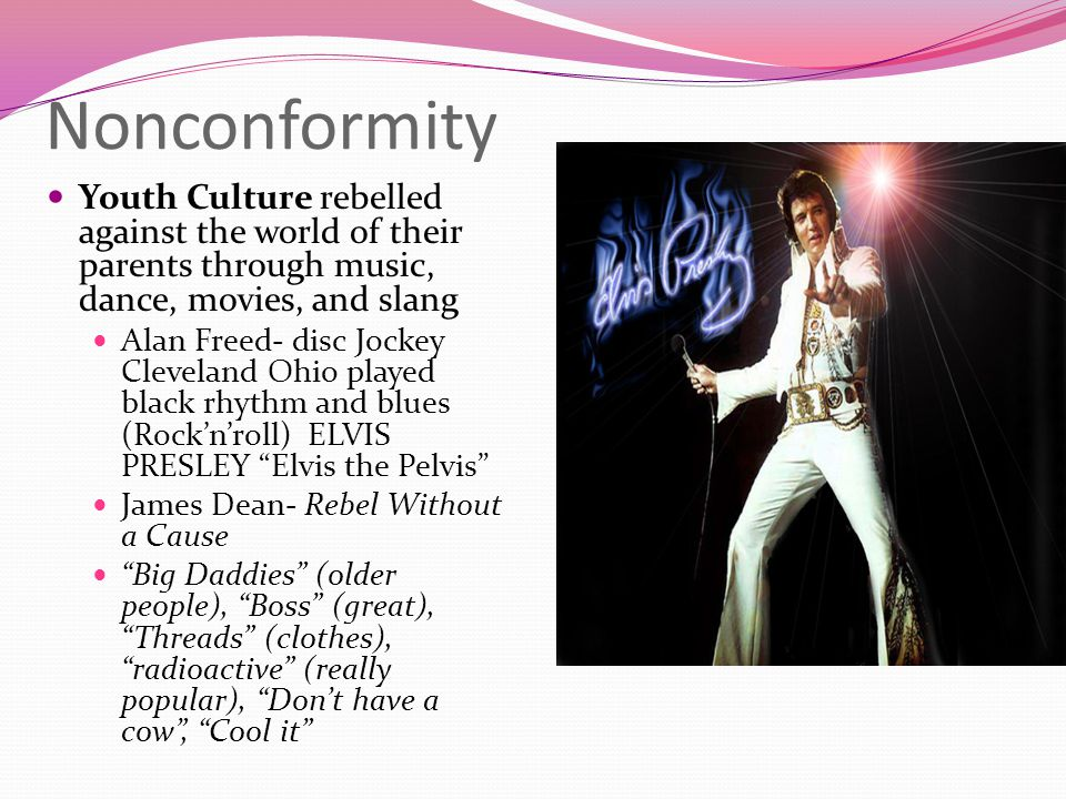 Nonconformity Youth Culture rebelled against the world of their parents through music, dance, movies, and slang.