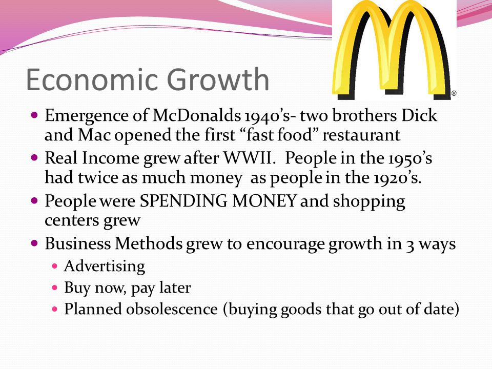 Economic Growth Emergence of McDonalds 1940's- two brothers Dick and Mac opened the first fast food restaurant.
