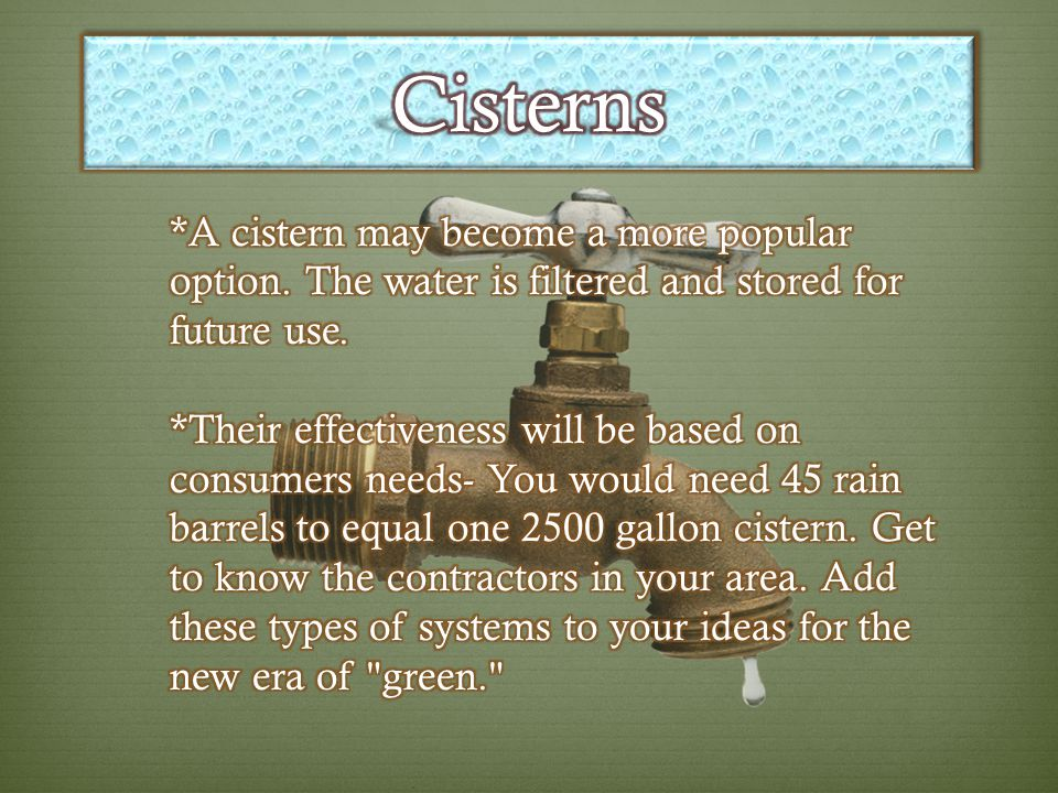 Cisterns *A cistern may become a more popular option. The water is filtered and stored for future use.