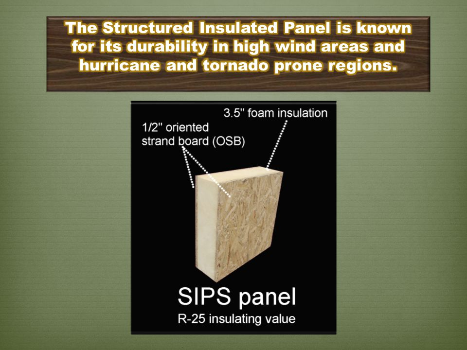 The Structured Insulated Panel is known for its durability in high wind areas and hurricane and tornado prone regions.