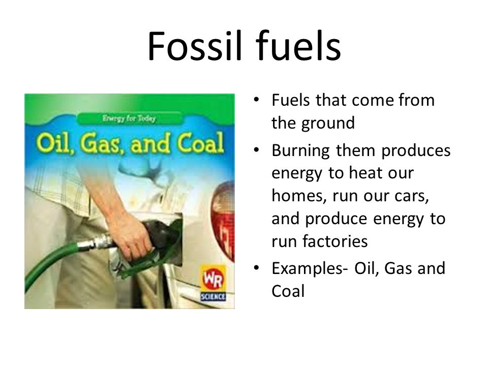 Fossil fuels Fuels that come from the ground