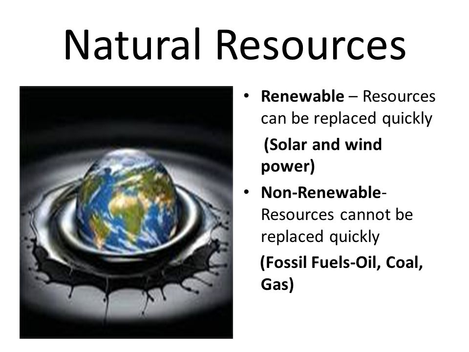 Natural Resources Renewable – Resources can be replaced quickly