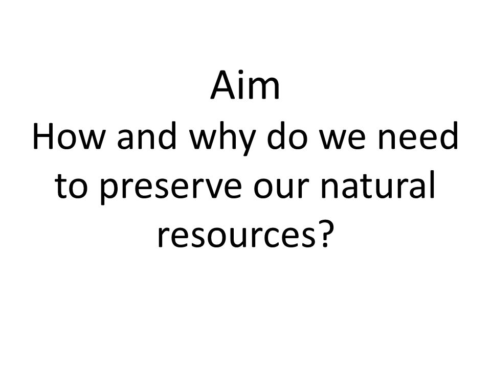 Aim How and why do we need to preserve our natural resources