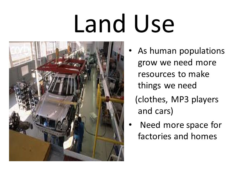 Land Use As human populations grow we need more resources to make things we need. (clothes, MP3 players and cars)
