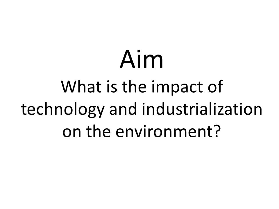 Aim What is the impact of technology and industrialization on the environment