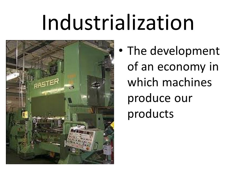 Industrialization The development of an economy in which machines produce our products