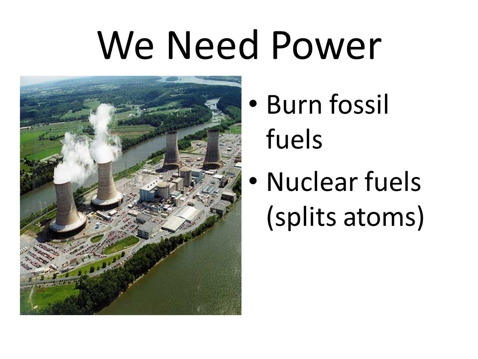 We Need Power Burn fossil fuels Nuclear fuels (splits atoms)