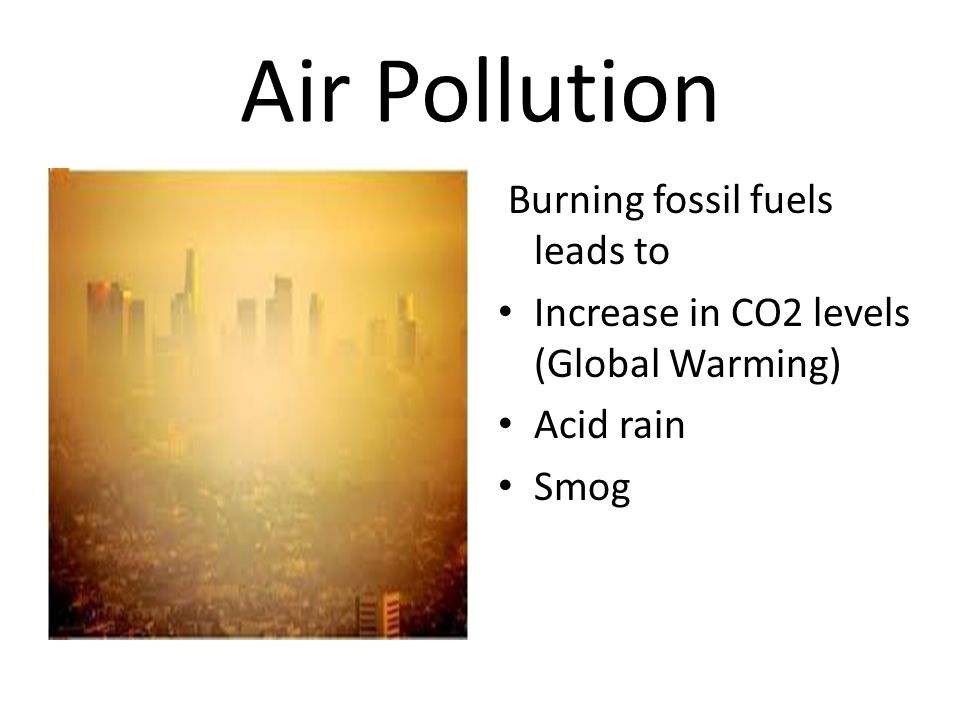 Air Pollution Burning fossil fuels leads to