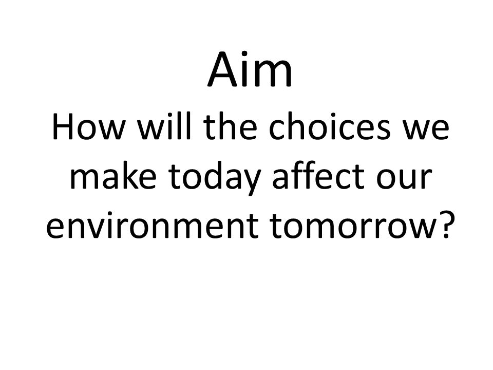 Aim How will the choices we make today affect our environment tomorrow