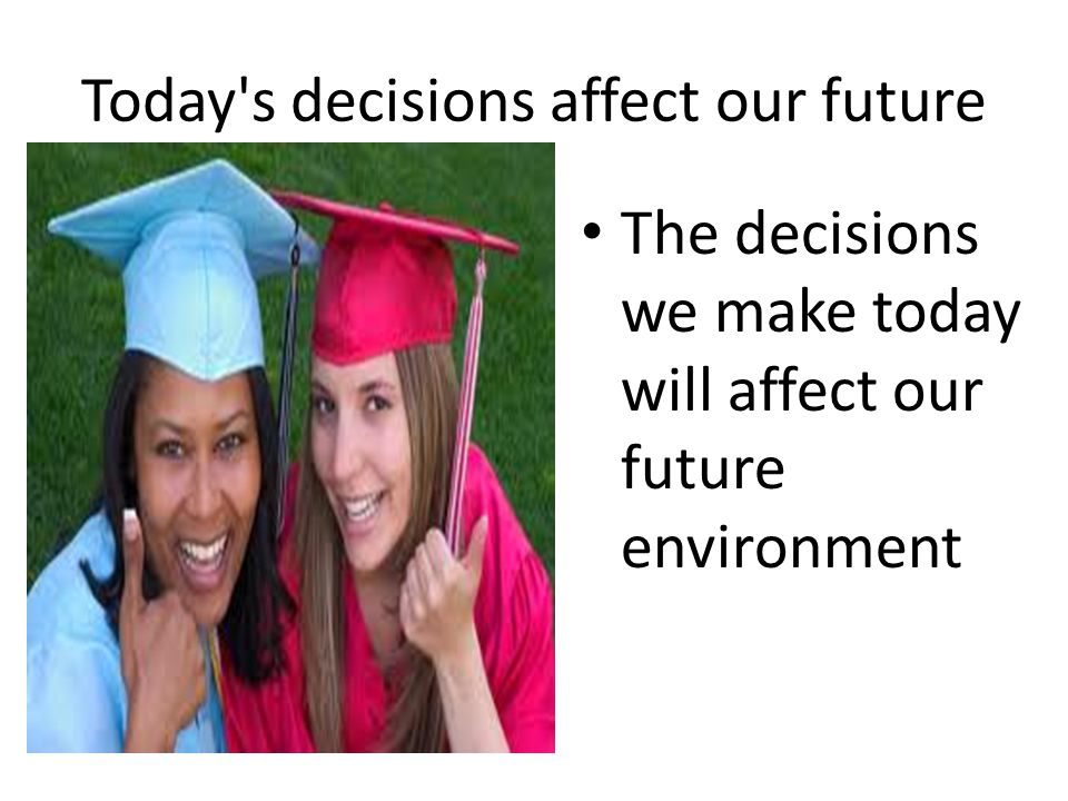 Today s decisions affect our future