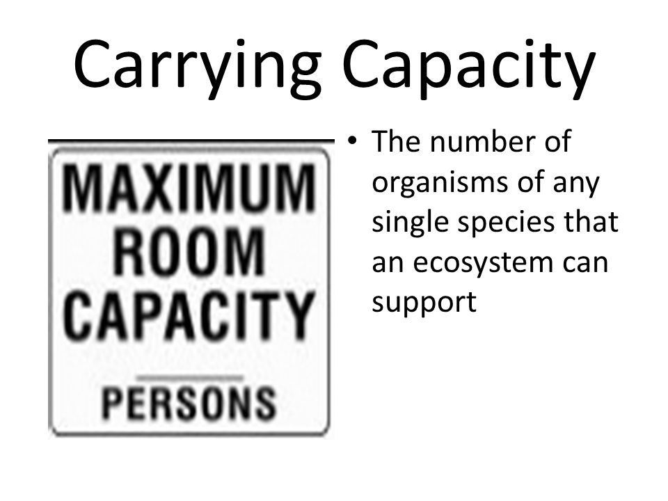 Carrying Capacity The number of organisms of any single species that an ecosystem can support