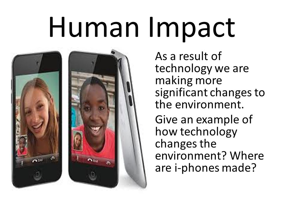 Human Impact As a result of technology we are making more significant changes to the environment.