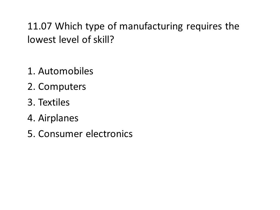 11.07 Which type of manufacturing requires the lowest level of skill