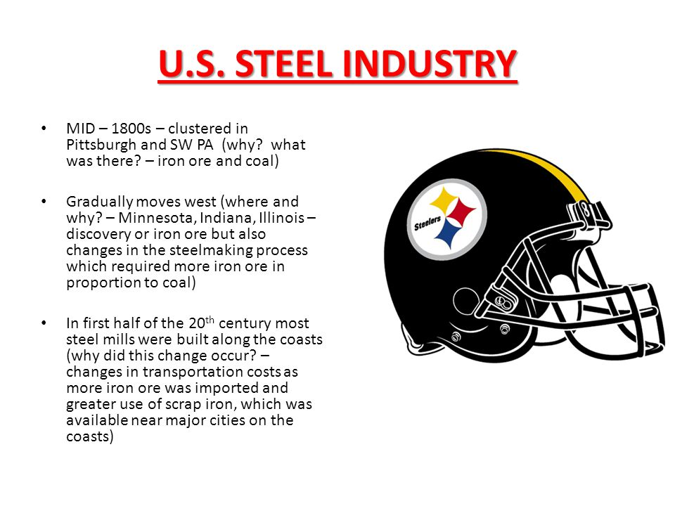 U.S. STEEL INDUSTRY MID – 1800s – clustered in Pittsburgh and SW PA (why what was there – iron ore and coal)