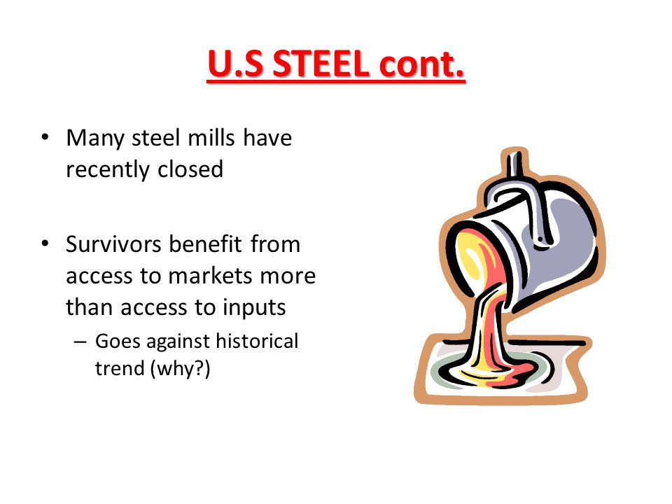 U.S STEEL cont. Many steel mills have recently closed