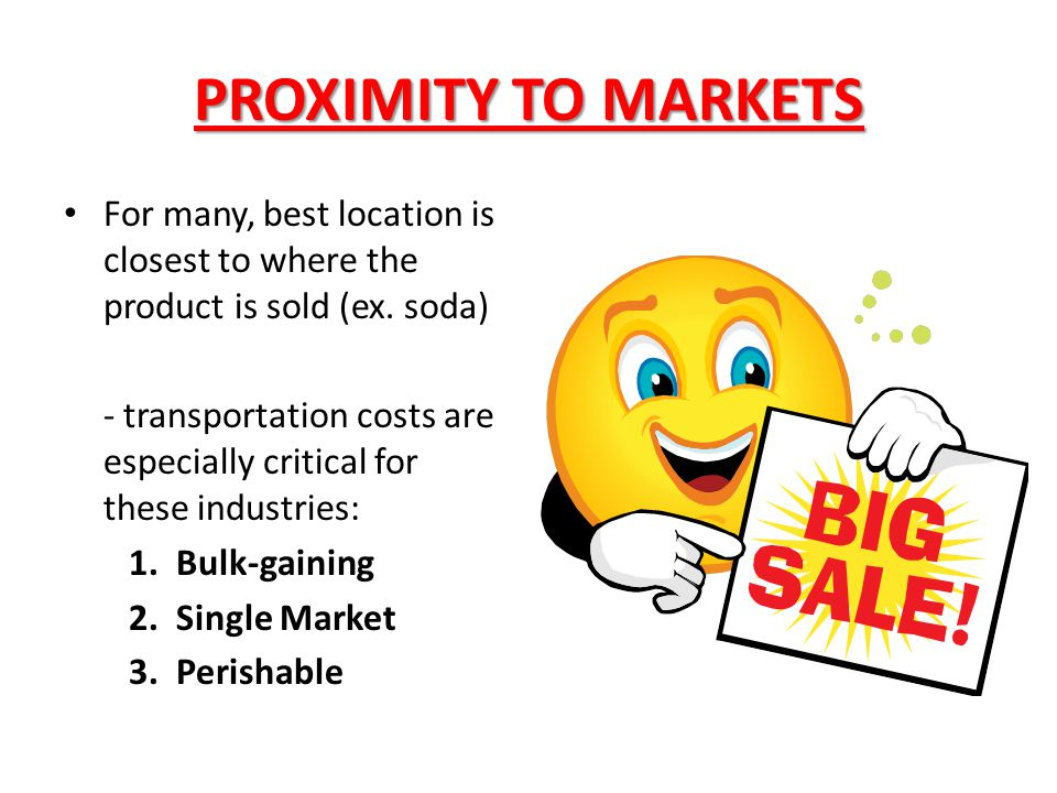 PROXIMITY TO MARKETS For many, best location is closest to where the product is sold (ex. soda)