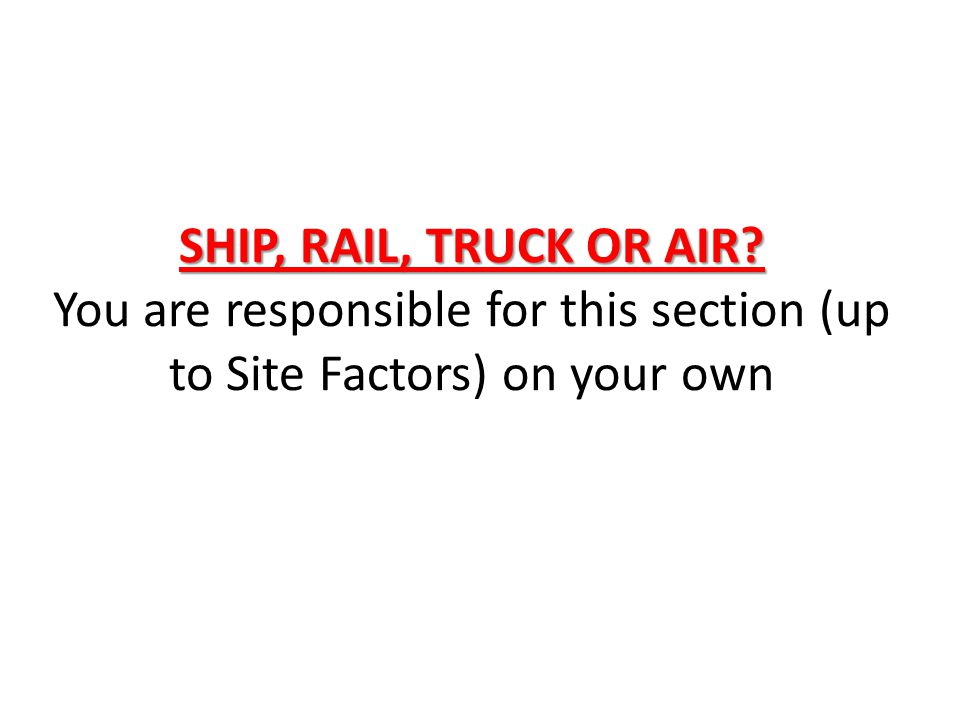 SHIP, RAIL, TRUCK OR AIR You are responsible for this section (up to Site Factors) on your own