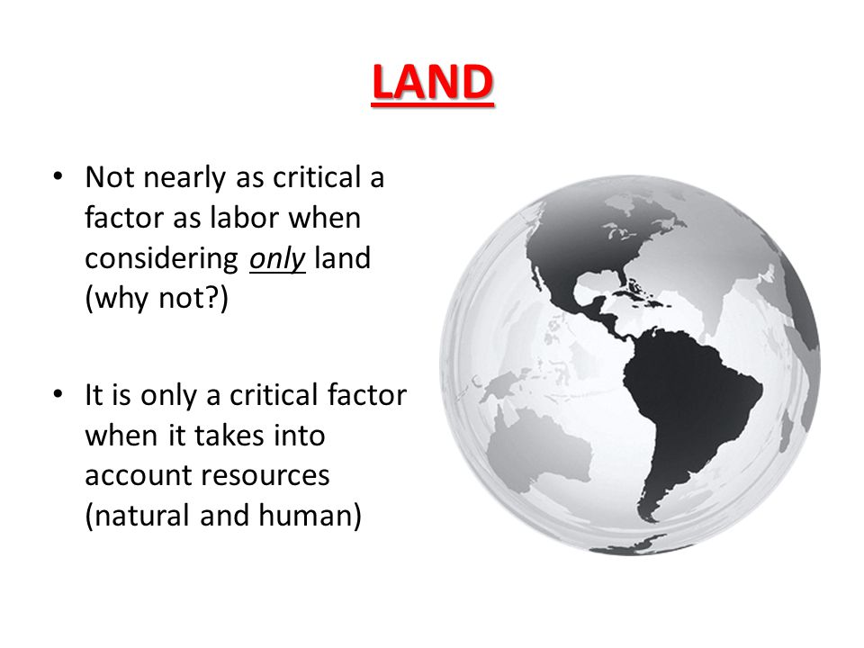 LAND Not nearly as critical a factor as labor when considering only land (why not )