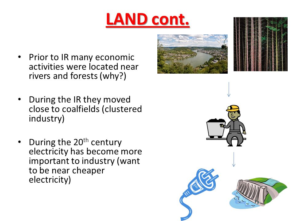 LAND cont. Prior to IR many economic activities were located near rivers and forests (why )
