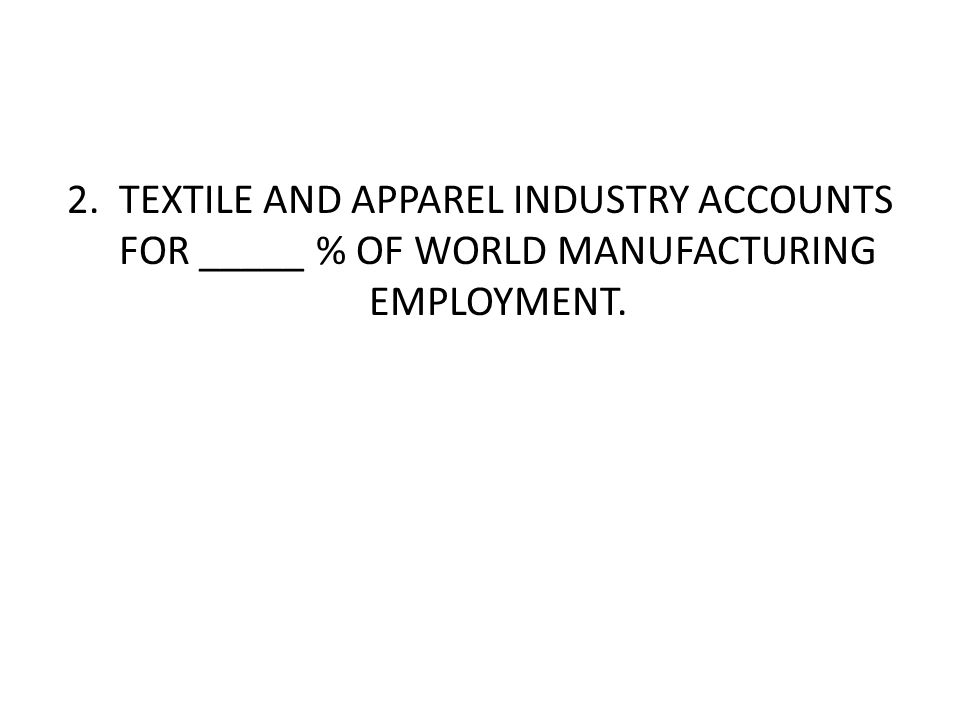 2. TEXTILE AND APPAREL INDUSTRY ACCOUNTS FOR _____ % OF WORLD MANUFACTURING EMPLOYMENT.