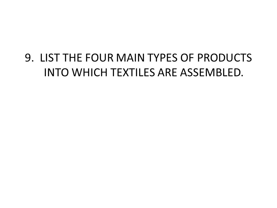 9. LIST THE FOUR MAIN TYPES OF PRODUCTS INTO WHICH TEXTILES ARE ASSEMBLED.