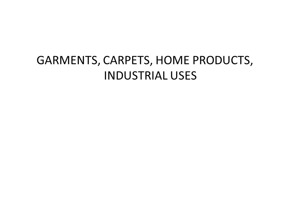 GARMENTS, CARPETS, HOME PRODUCTS, INDUSTRIAL USES