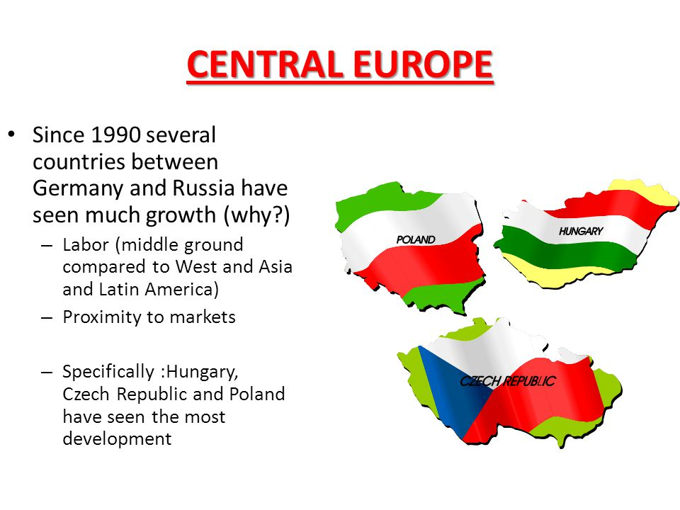 CENTRAL EUROPE Since 1990 several countries between Germany and Russia have seen much growth (why )