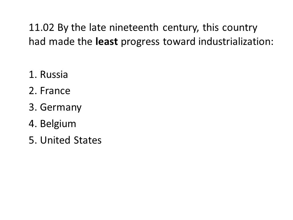 11.02 By the late nineteenth century, this country had made the least progress toward industrialization: