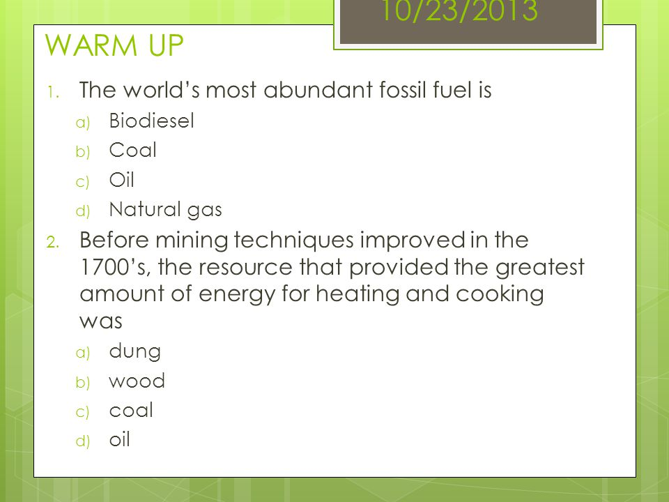 10/23/2013 WARM UP The world's most abundant fossil fuel is
