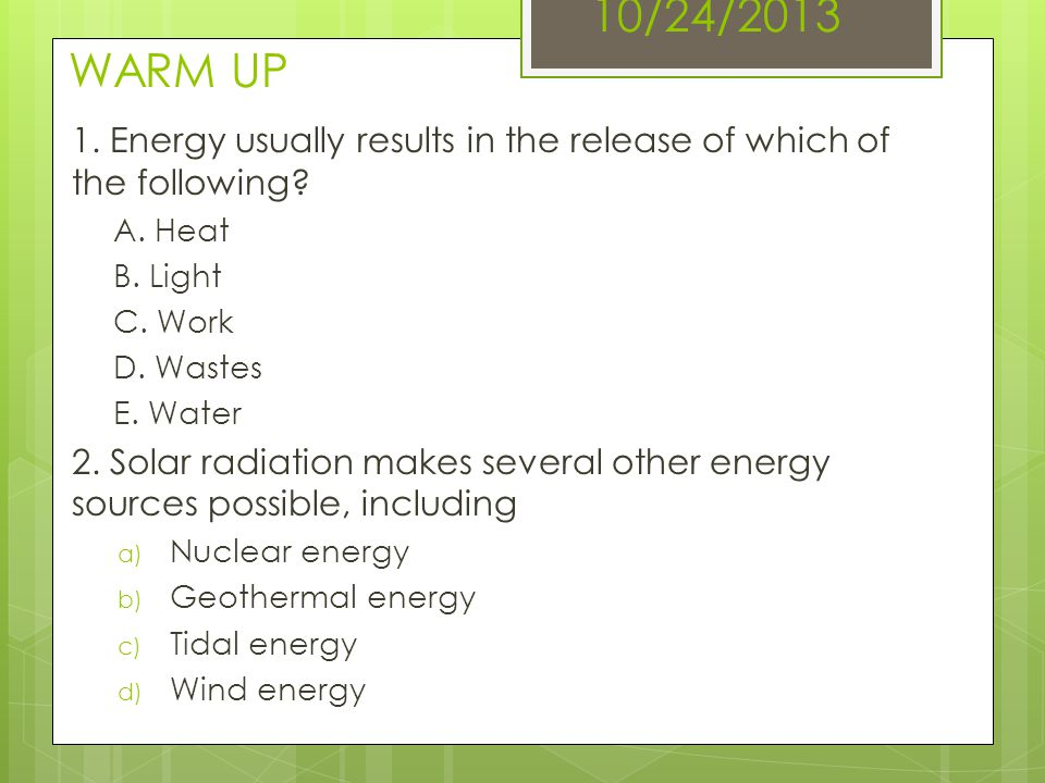 10/24/2013 WARM UP 1. Energy usually results in the release of which of the following A. Heat. B. Light.