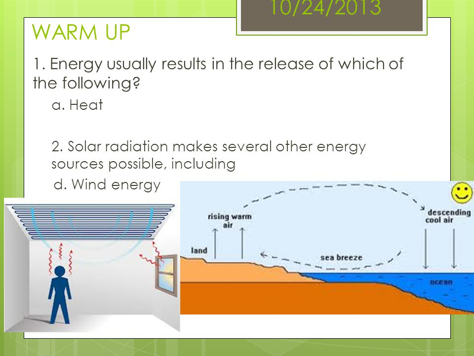 10/24/2013 WARM UP 1. Energy usually results in the release of which of the following a. Heat.