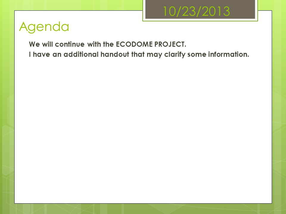 10/23/2013 Agenda We will continue with the ECODOME PROJECT.