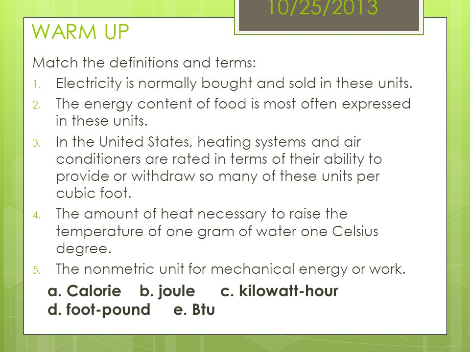 10/25/2013 WARM UP Match the definitions and terms: Electricity is normally bought and sold in these units.