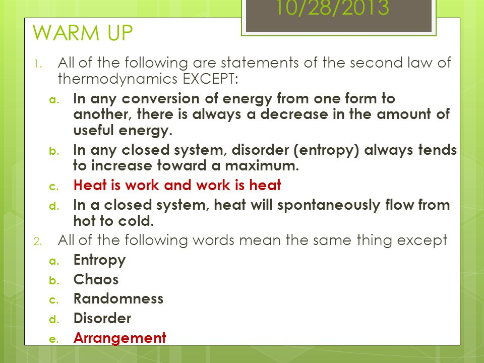 10/28/2013 WARM UP All of the following are statements of the second law of thermodynamics EXCEPT: