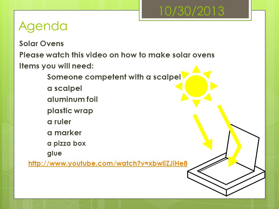 10/30/2013 Agenda Solar Ovens. Please watch this video on how to make solar ovens. Items you will need: