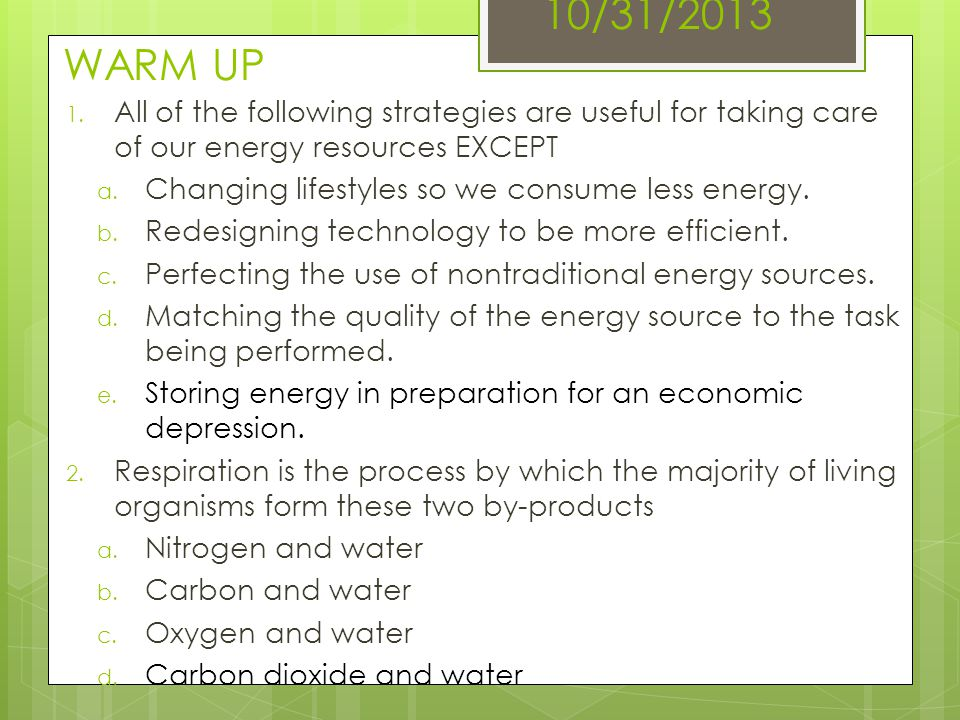 10/31/2013 WARM UP All of the following strategies are useful for taking care of our energy resources EXCEPT.