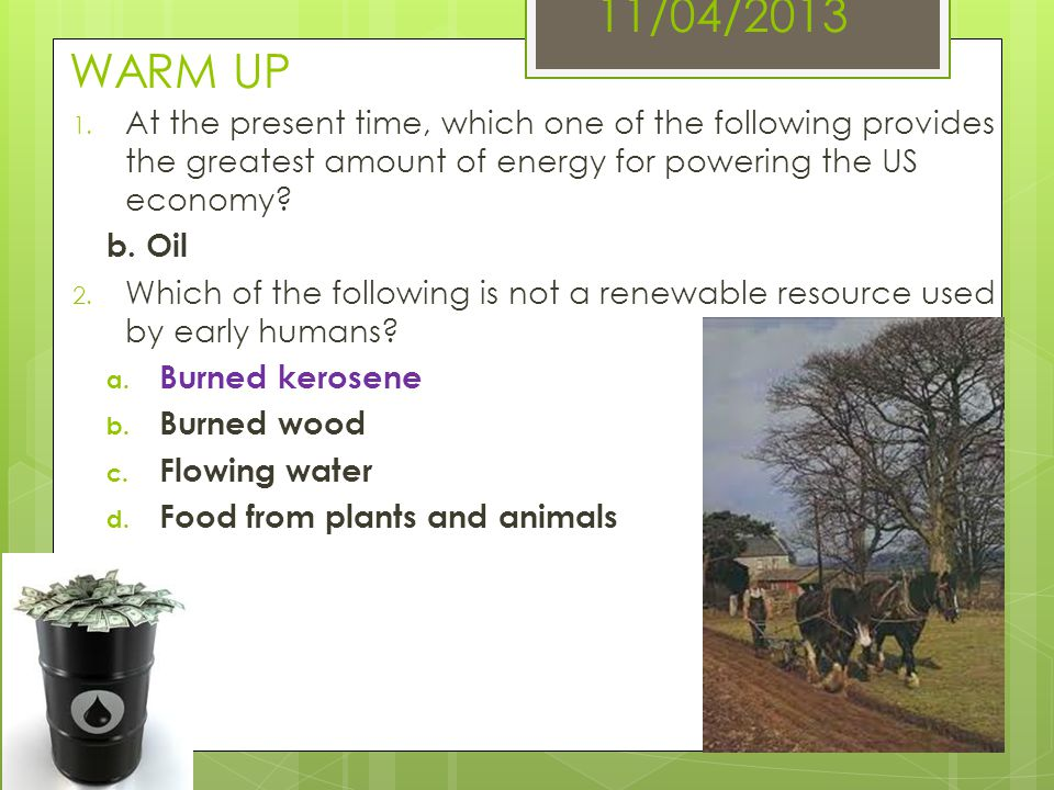 11/04/2013 WARM UP At the present time, which one of the following provides the greatest amount of energy for powering the US economy
