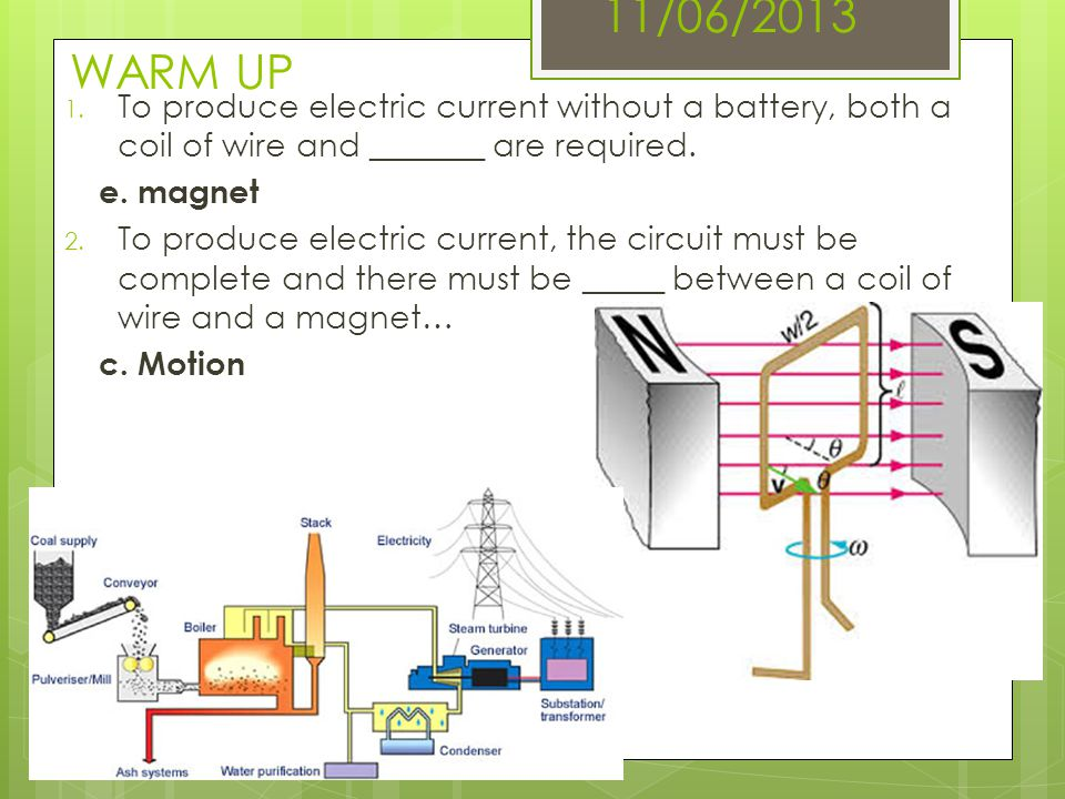 11/06/2013 WARM UP To produce electric current without a battery, both a coil of wire and _______ are required.