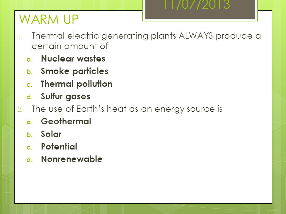 11/07/2013 WARM UP Thermal electric generating plants ALWAYS produce a certain amount of. Nuclear wastes.