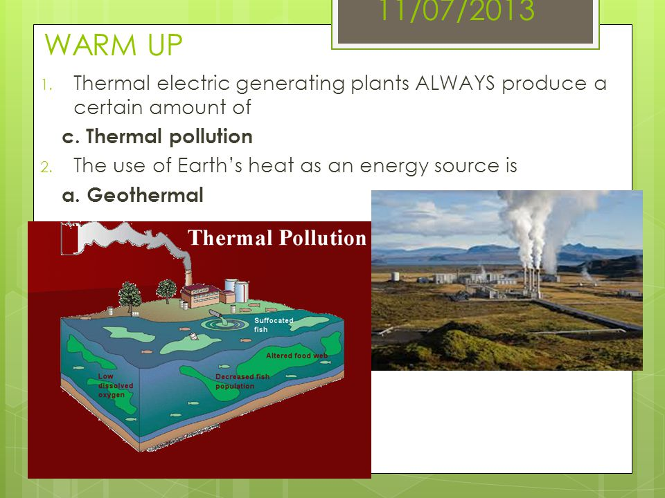 11/07/2013 WARM UP Thermal electric generating plants ALWAYS produce a certain amount of. c. Thermal pollution.