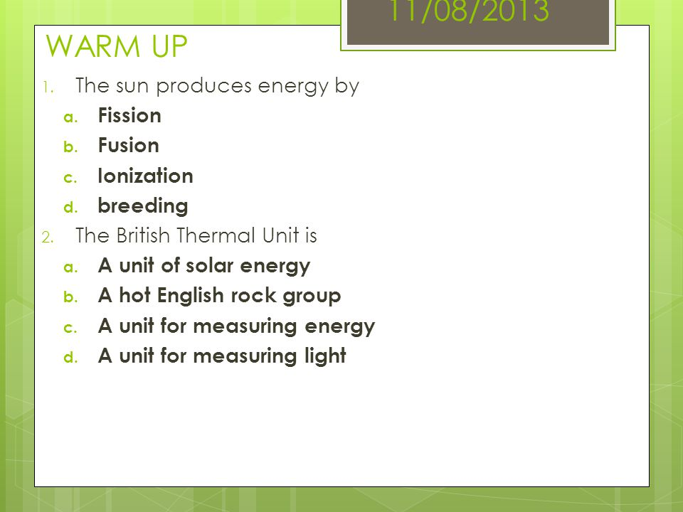 11/08/2013 WARM UP The sun produces energy by Fission Fusion