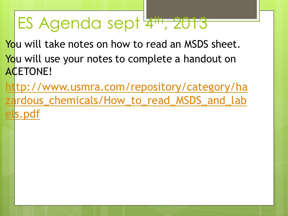 ES Agenda sept 4th, 2013 You will take notes on how to read an MSDS sheet. You will use your notes to complete a handout on ACETONE!