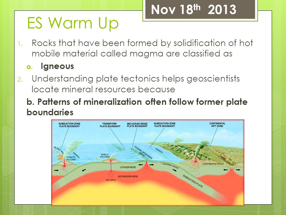 Nov 18th 2013 ES Warm Up. Rocks that have been formed by solidification of hot mobile material called magma are classified as.