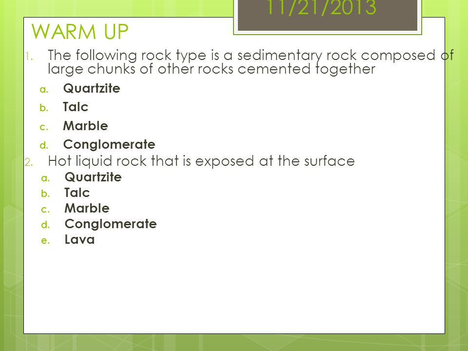 11/21/2013 WARM UP The following rock type is a sedimentary rock composed of large chunks of other rocks cemented together.