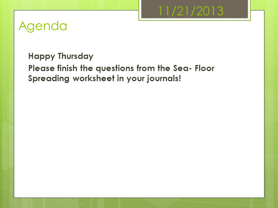 11/21/2013 Agenda Happy Thursday Please finish the questions from the Sea- Floor Spreading worksheet in your journals.