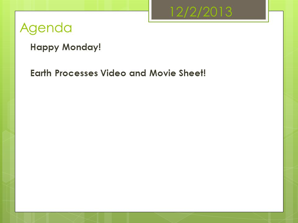 12/2/2013 Agenda Happy Monday! Earth Processes Video and Movie Sheet!