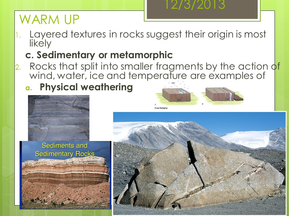 12/3/2013 WARM UP Layered textures in rocks suggest their origin is most likely. c. Sedimentary or metamorphic.