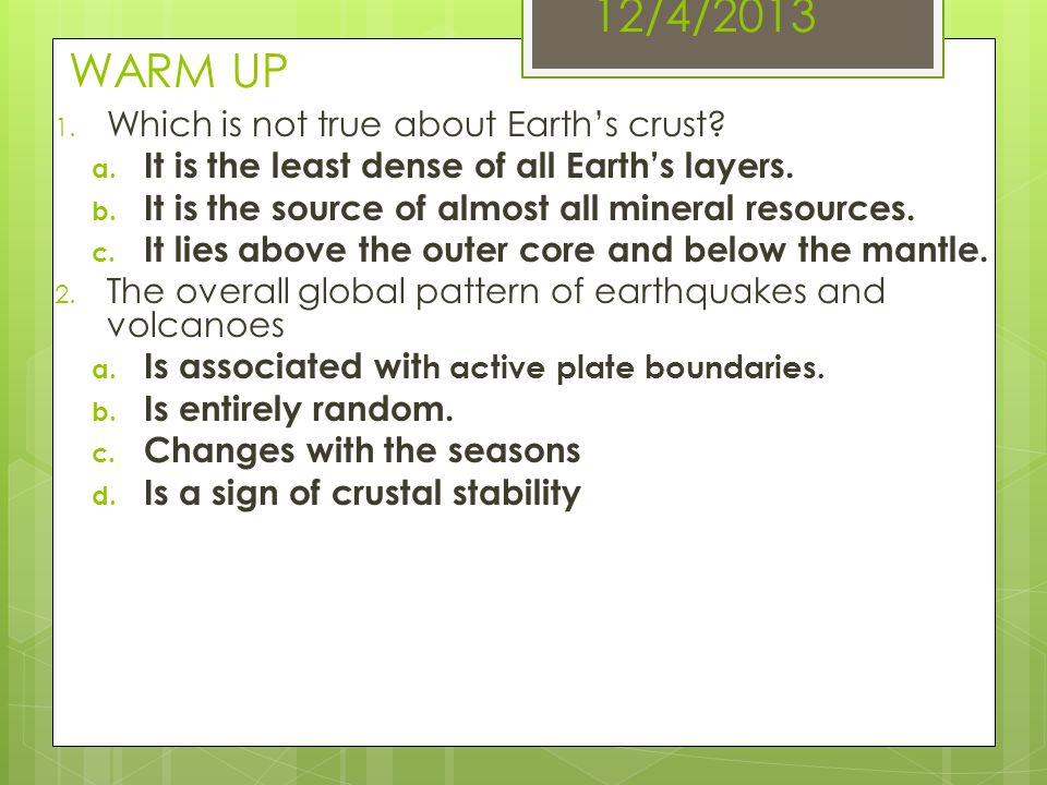12/4/2013 WARM UP Which is not true about Earth's crust