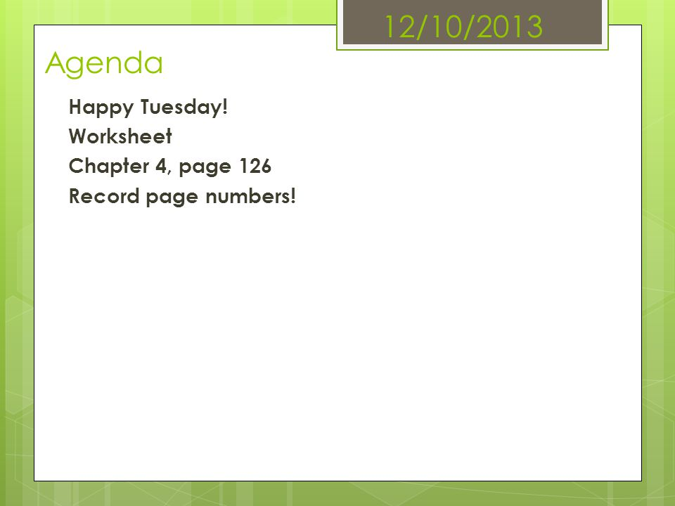 12/10/2013 Agenda Happy Tuesday! Worksheet Chapter 4, page 126 Record page numbers!